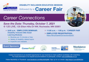 postcard of Career Connections Save the Date: Thursday, October 7, 2021 @ 125 LIVE, 125 Elton Hills Dr NW, Rochester, MN 55901 ► 9:00 a.m.   EMPLOYER SEMINAR: Disability Inclusion Bite-Sized Learning Modules  Modules are 15 minutes or less  Variety of disability related topics  Impactful and relatable ► 11:00 a.m. – 1:00 p.m.   CAREER FAIR ► EMPLOYER REGISTRATION: https://bit.ly/CareerConnectionsOct21